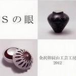 Sの眼~金沢卯辰山工芸工房2012